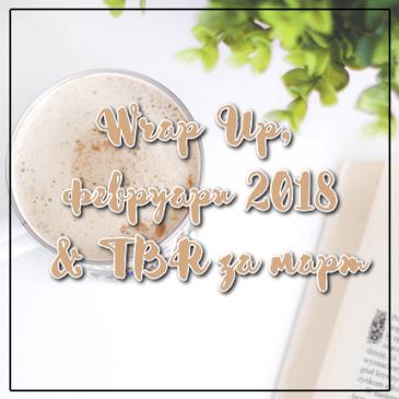 Wrap Up, февруари 2018 & TBR за март