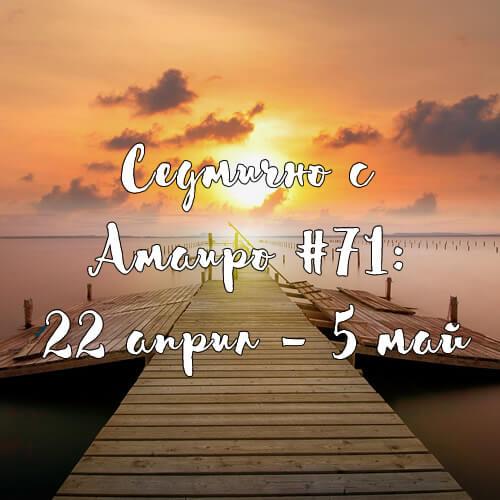 Седмично с Амаиро #71: 22 април – 5 май