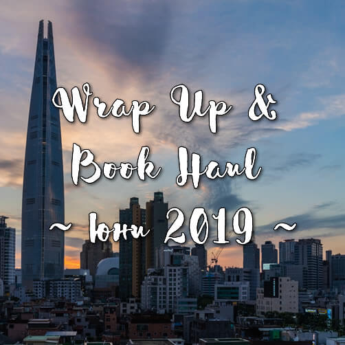 Wrap Up & Book Haul, юни 2019