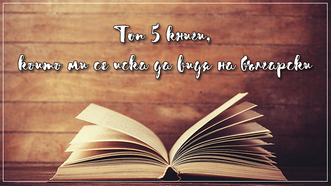 Топ 5 книги, които ми се иска да видя на български