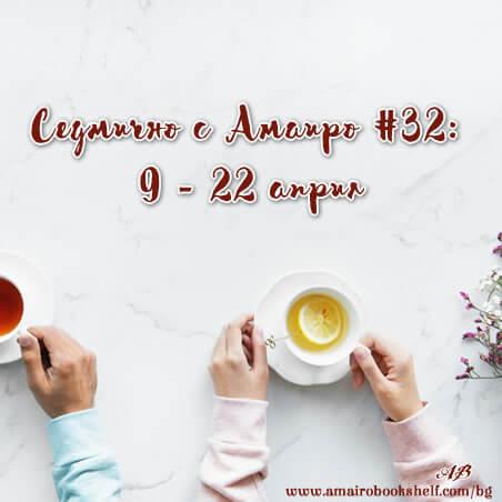 Седмично с Амаиро #32: 9 – 22 април