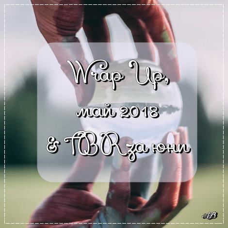 Wrap Up, май 2018 & TBR за юни
