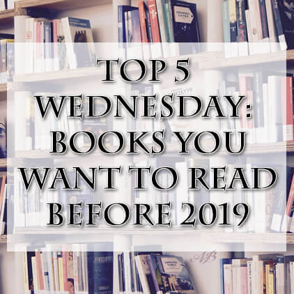 Top 5 Wednesday: Books You Want to Read Before 2019