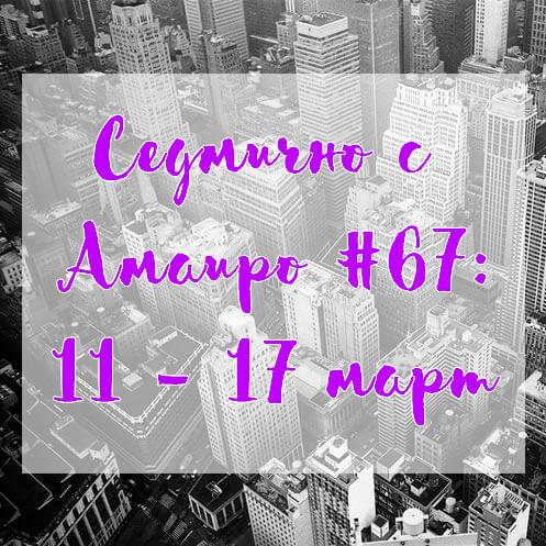 Седмично с Амаиро #67: 11 – 17 март