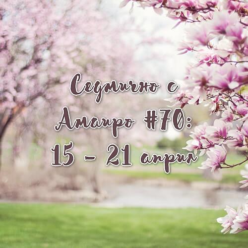 Седмично с Амаиро #70: 15 – 21 април