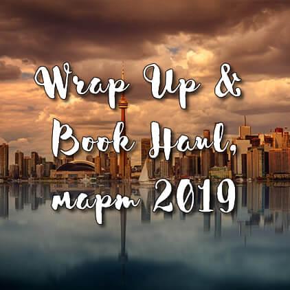 Wrap Up & Book Haul, март 2019